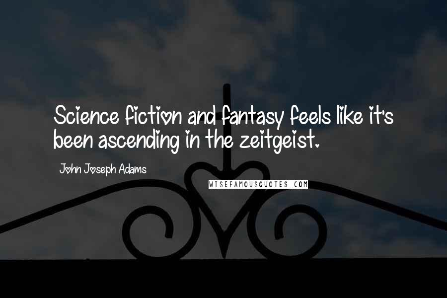 John Joseph Adams quotes: Science fiction and fantasy feels like it's been ascending in the zeitgeist.