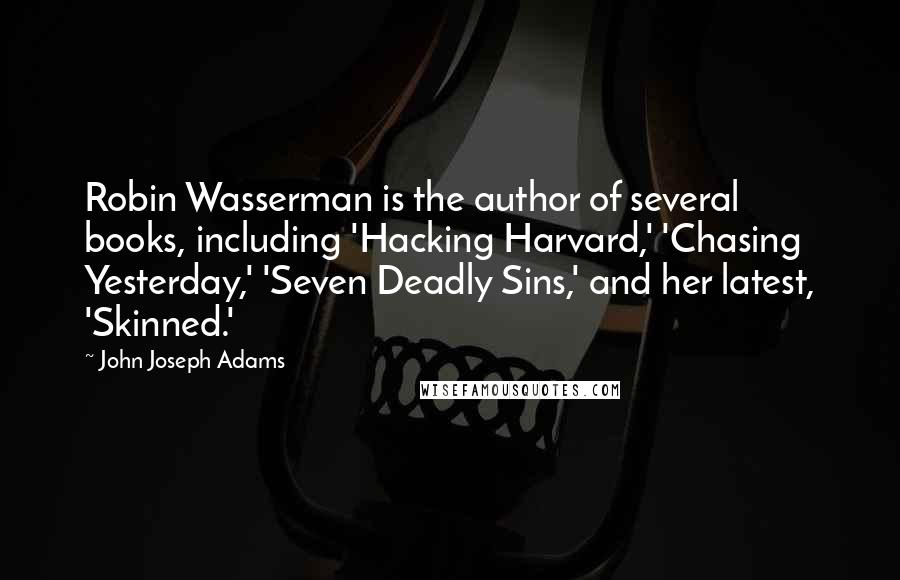 John Joseph Adams quotes: Robin Wasserman is the author of several books, including 'Hacking Harvard,' 'Chasing Yesterday,' 'Seven Deadly Sins,' and her latest, 'Skinned.'