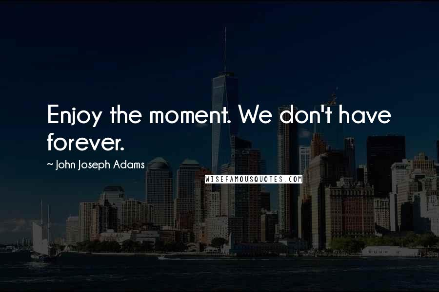John Joseph Adams quotes: Enjoy the moment. We don't have forever.