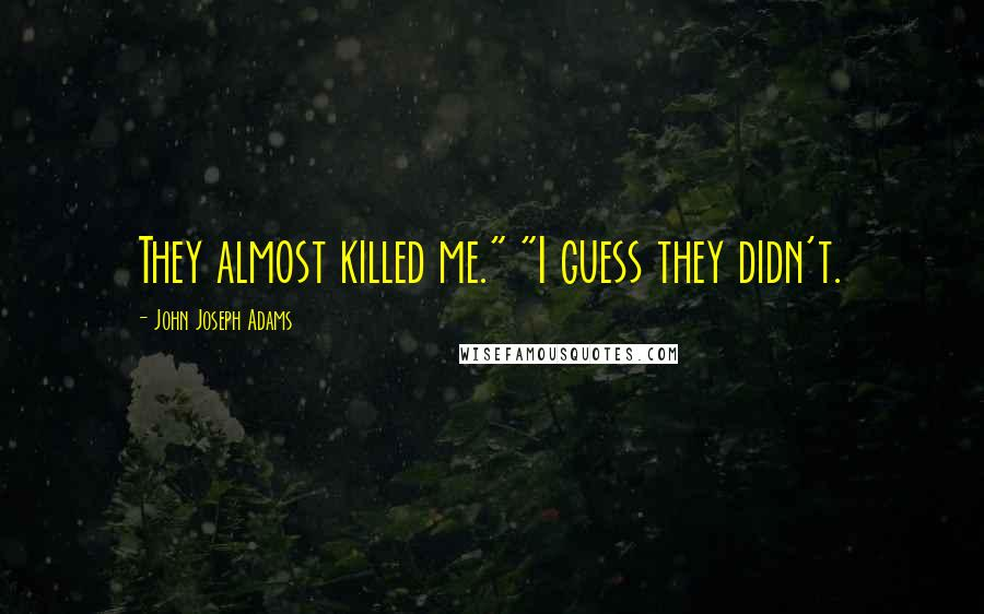"""John Joseph Adams quotes: They almost killed me."""" """"I guess they didn't."""
