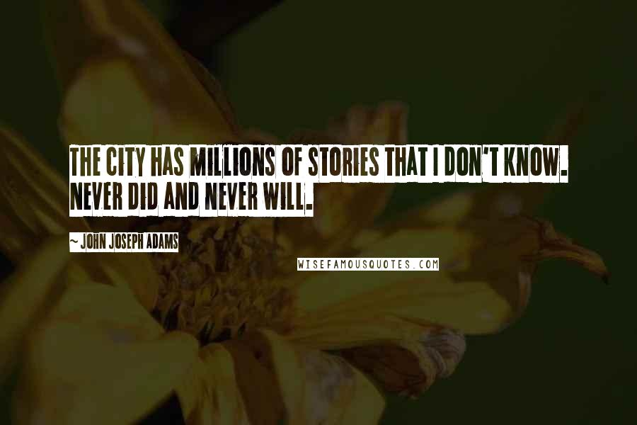 John Joseph Adams quotes: The city has millions of stories that I don't know. Never did and never will.