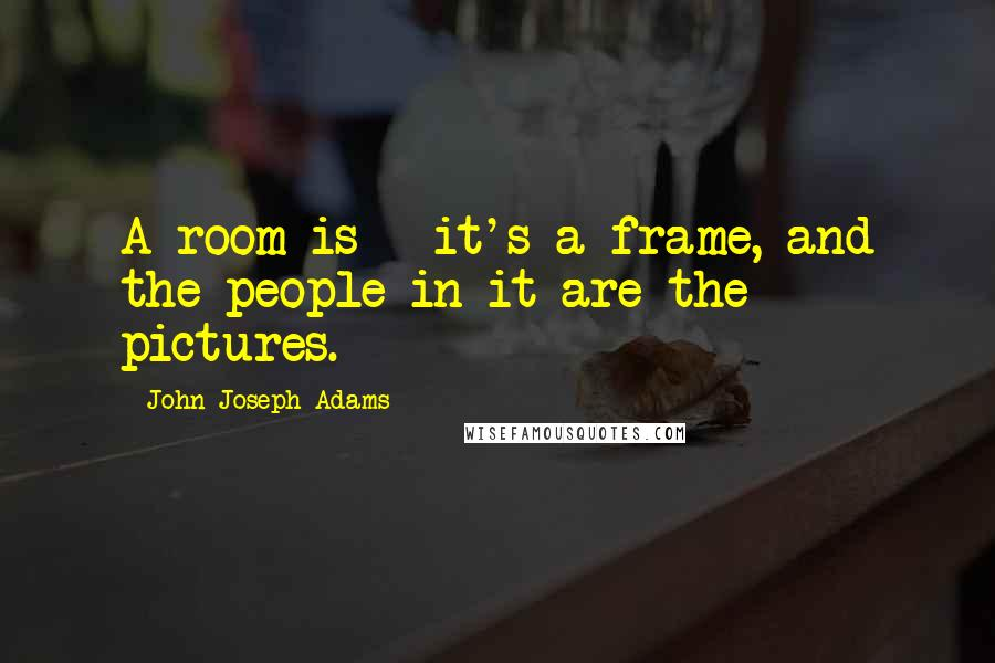 John Joseph Adams quotes: A room is - it's a frame, and the people in it are the pictures.