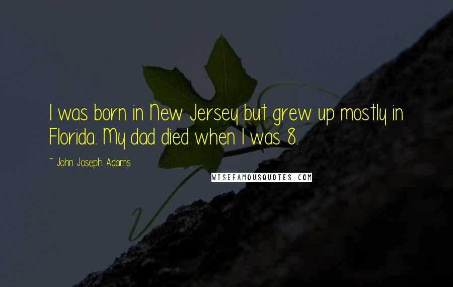John Joseph Adams quotes: I was born in New Jersey but grew up mostly in Florida. My dad died when I was 8.