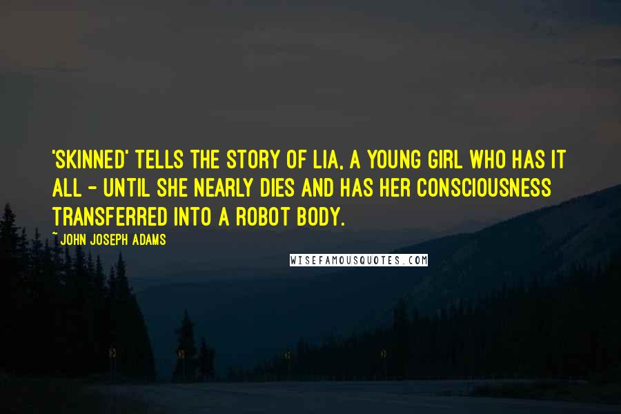 John Joseph Adams quotes: 'Skinned' tells the story of Lia, a young girl who has it all - until she nearly dies and has her consciousness transferred into a robot body.