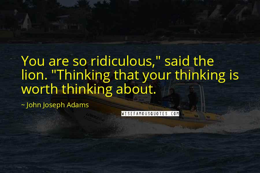 """John Joseph Adams quotes: You are so ridiculous,"""" said the lion. """"Thinking that your thinking is worth thinking about."""
