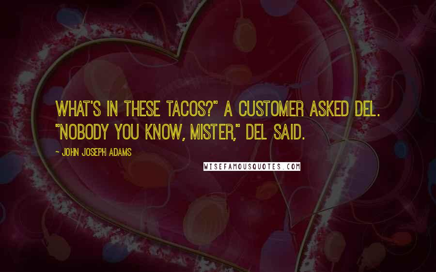 """John Joseph Adams quotes: What's in these tacos?"""" a customer asked Del. """"Nobody you know, mister,"""" Del said."""