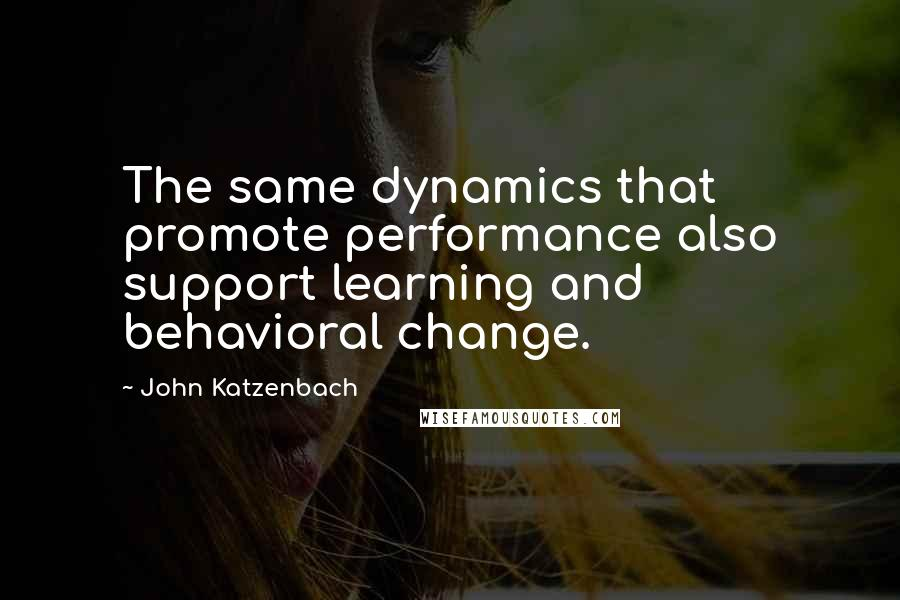 John Katzenbach quotes: The same dynamics that promote performance also support learning and behavioral change.