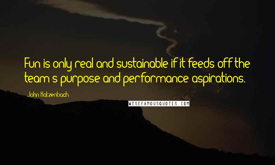 John Katzenbach quotes: Fun is only real and sustainable if it feeds off the team's purpose and performance aspirations.