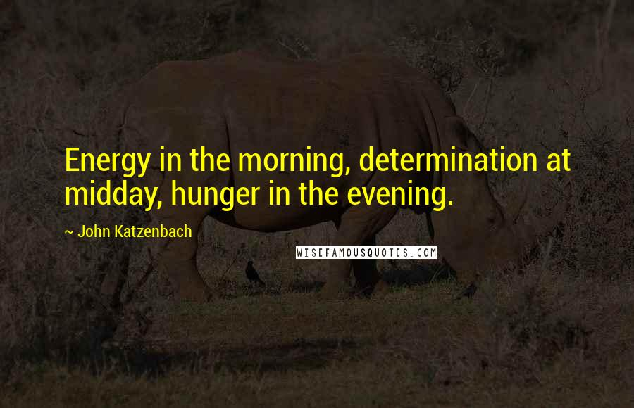 John Katzenbach quotes: Energy in the morning, determination at midday, hunger in the evening.