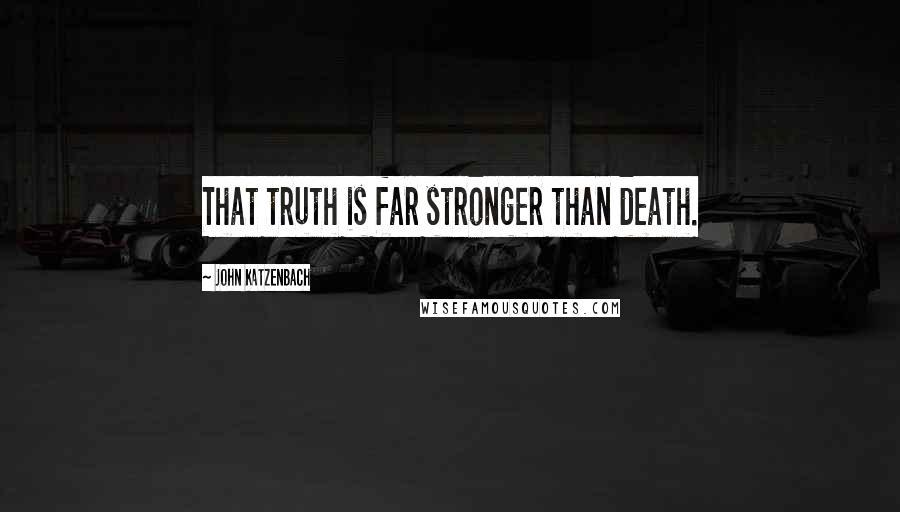 John Katzenbach quotes: That truth is far stronger than death.