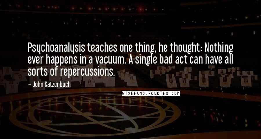 John Katzenbach quotes: Psychoanalysis teaches one thing, he thought: Nothing ever happens in a vacuum. A single bad act can have all sorts of repercussions.