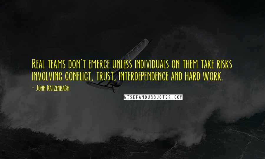 John Katzenbach quotes: Real teams don't emerge unless individuals on them take risks involving conflict, trust, interdependence and hard work.