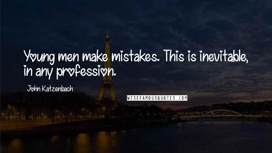 John Katzenbach quotes: Young men make mistakes. This is inevitable, in any profession.