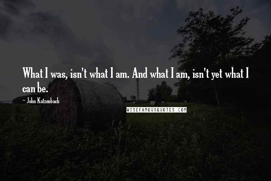 John Katzenbach quotes: What I was, isn't what I am. And what I am, isn't yet what I can be.
