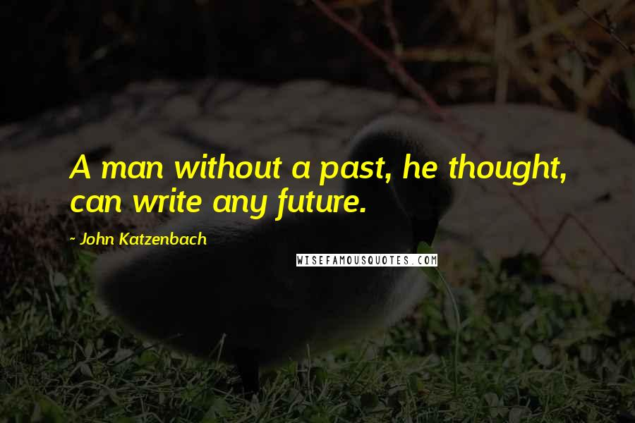 John Katzenbach quotes: A man without a past, he thought, can write any future.