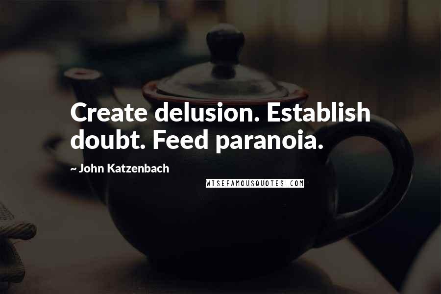 John Katzenbach quotes: Create delusion. Establish doubt. Feed paranoia.