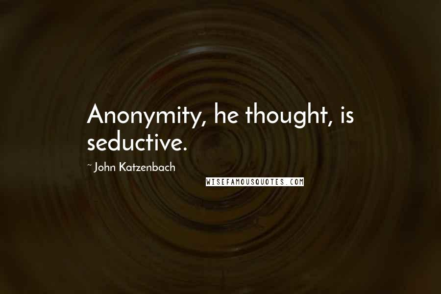 John Katzenbach quotes: Anonymity, he thought, is seductive.