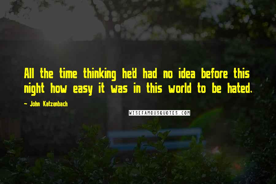 John Katzenbach quotes: All the time thinking he'd had no idea before this night how easy it was in this world to be hated.