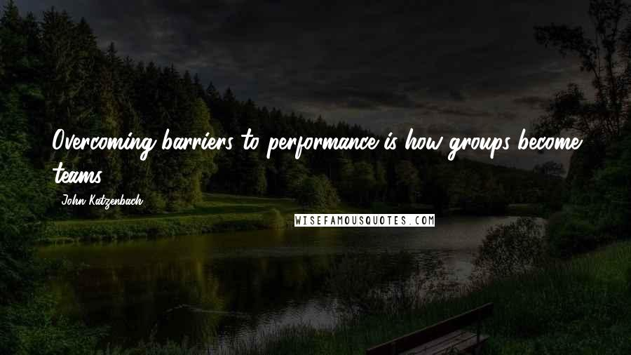 John Katzenbach quotes: Overcoming barriers to performance is how groups become teams.
