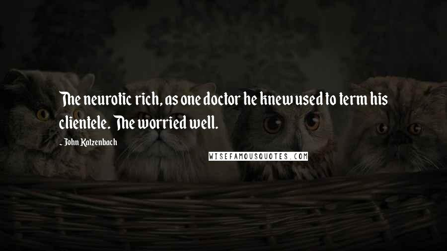 John Katzenbach quotes: The neurotic rich, as one doctor he knew used to term his clientele. The worried well.