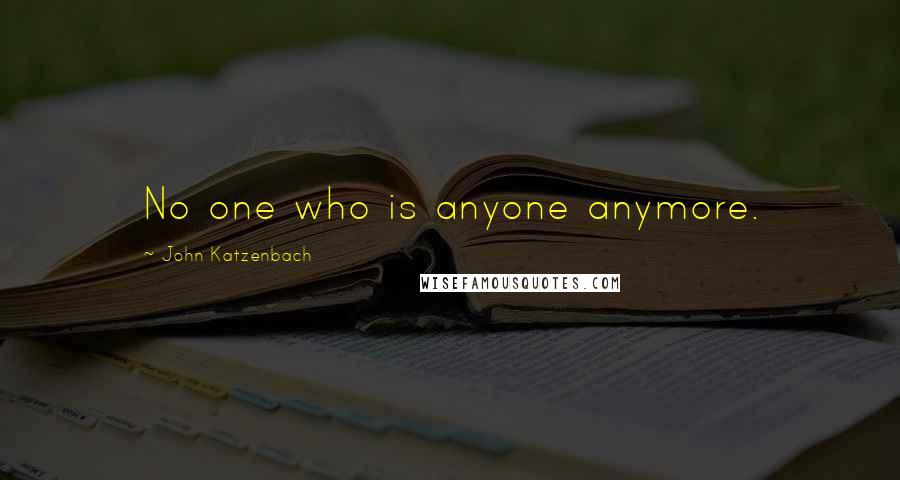 John Katzenbach quotes: No one who is anyone anymore.