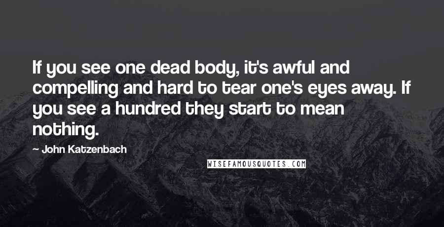 John Katzenbach quotes: If you see one dead body, it's awful and compelling and hard to tear one's eyes away. If you see a hundred they start to mean nothing.