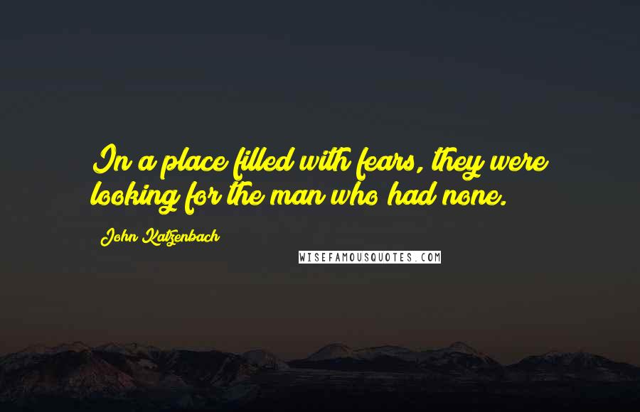 John Katzenbach quotes: In a place filled with fears, they were looking for the man who had none.