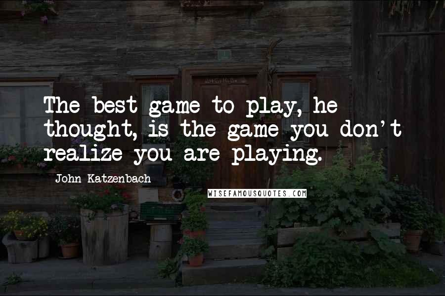 John Katzenbach quotes: The best game to play, he thought, is the game you don't realize you are playing.