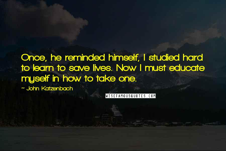John Katzenbach quotes: Once, he reminded himself, I studied hard to learn to save lives. Now I must educate myself in how to take one.
