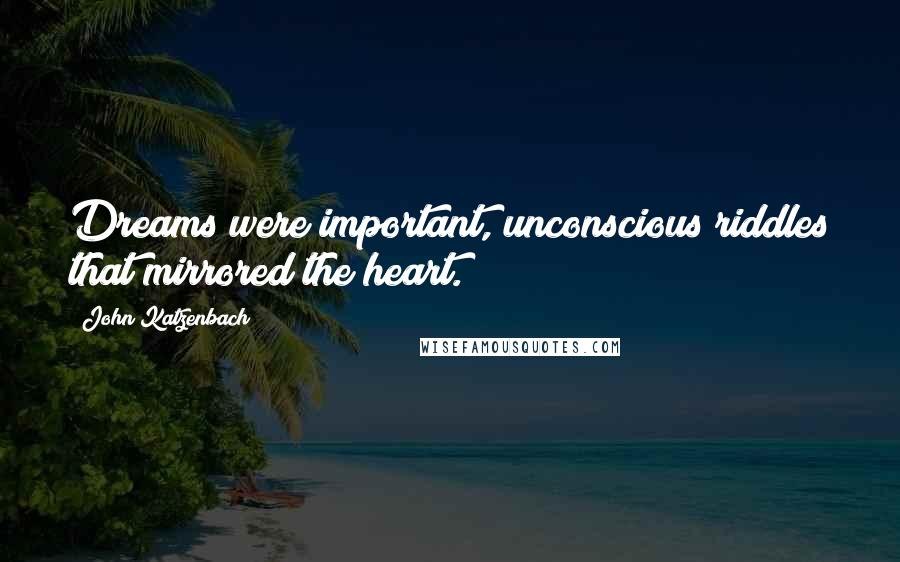 John Katzenbach quotes: Dreams were important, unconscious riddles that mirrored the heart.