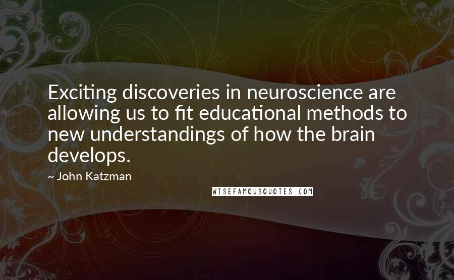 John Katzman quotes: Exciting discoveries in neuroscience are allowing us to fit educational methods to new understandings of how the brain develops.