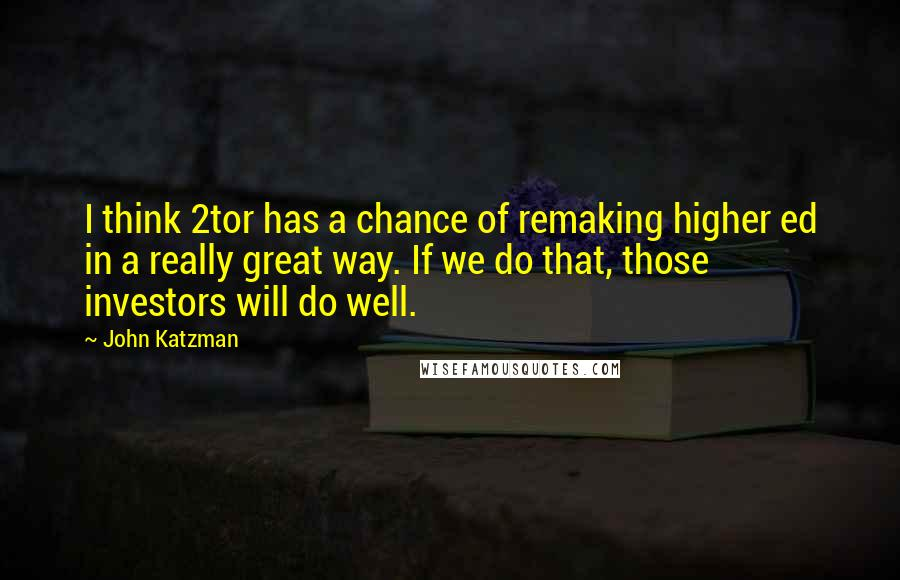 John Katzman quotes: I think 2tor has a chance of remaking higher ed in a really great way. If we do that, those investors will do well.