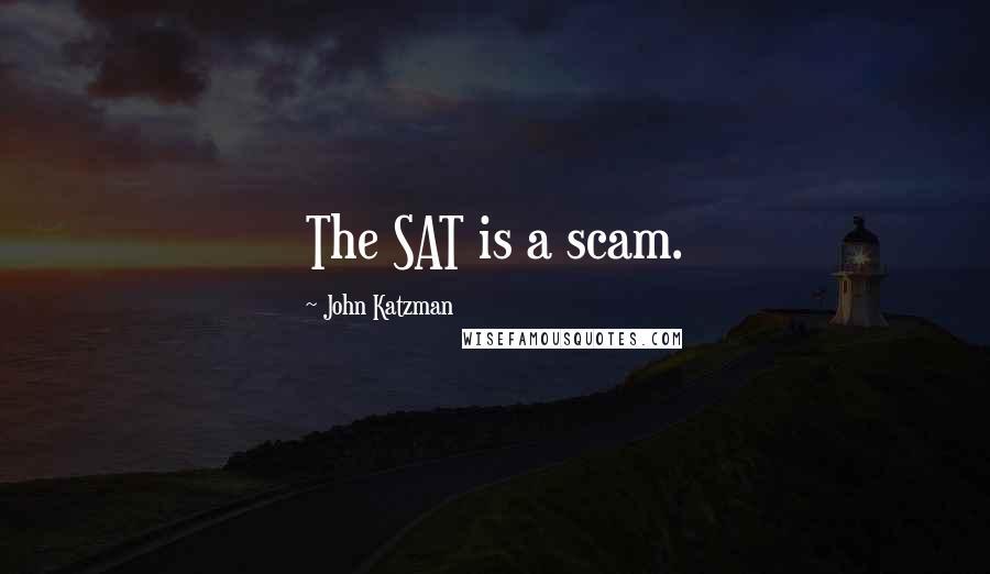 John Katzman quotes: The SAT is a scam.