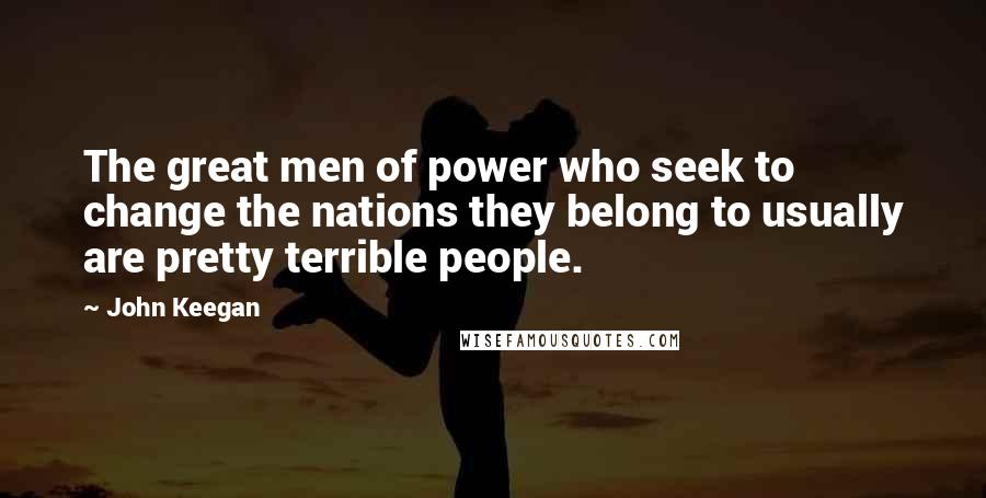 John Keegan quotes: The great men of power who seek to change the nations they belong to usually are pretty terrible people.