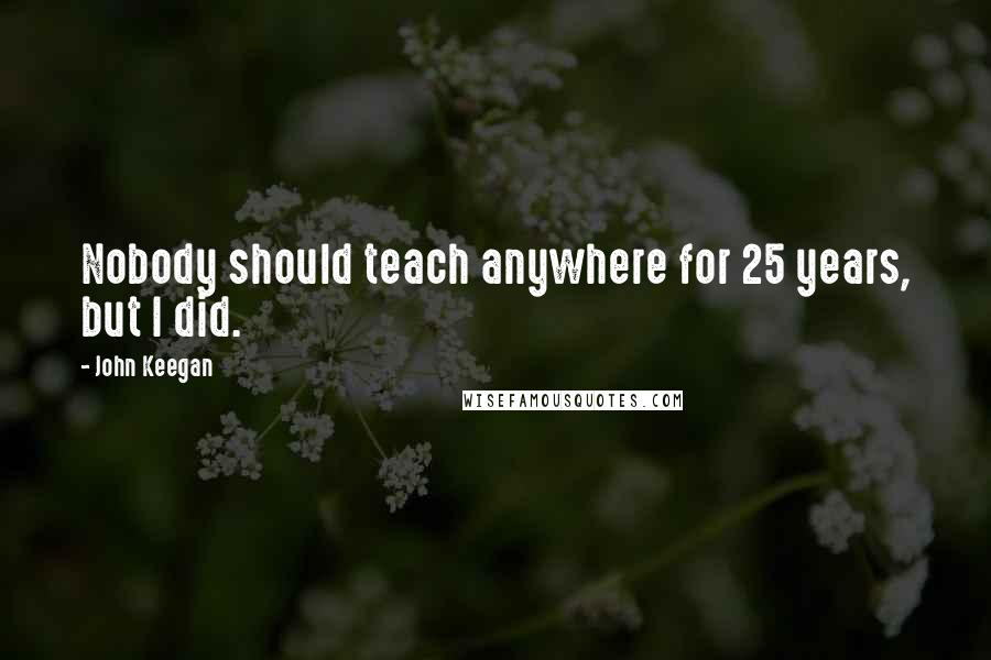 John Keegan quotes: Nobody should teach anywhere for 25 years, but I did.