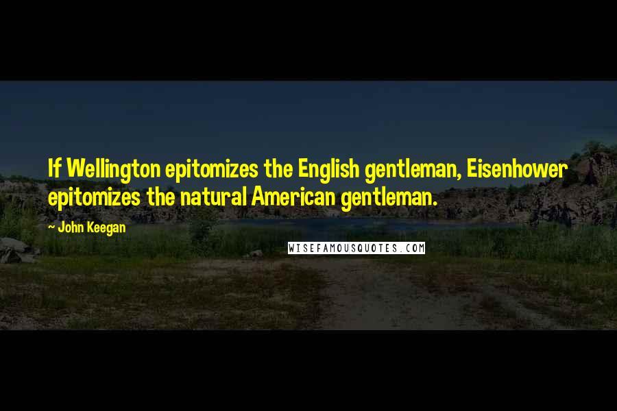 John Keegan quotes: If Wellington epitomizes the English gentleman, Eisenhower epitomizes the natural American gentleman.