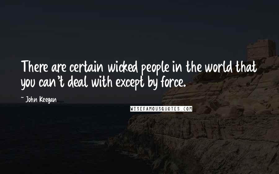 John Keegan quotes: There are certain wicked people in the world that you can't deal with except by force.