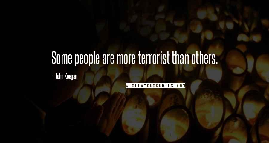 John Keegan quotes: Some people are more terrorist than others.