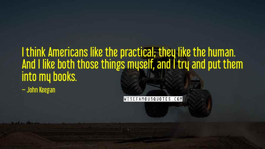 John Keegan quotes: I think Americans like the practical; they like the human. And I like both those things myself, and I try and put them into my books.