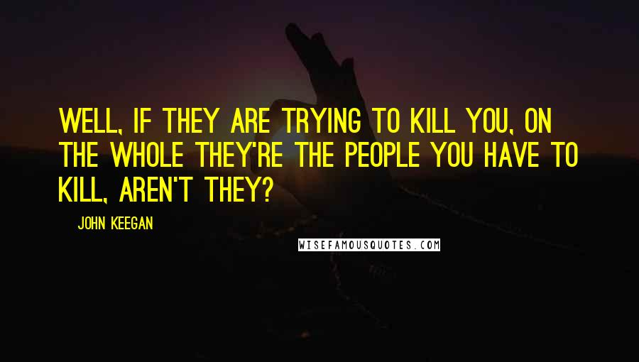 John Keegan quotes: Well, if they are trying to kill you, on the whole they're the people you have to kill, aren't they?
