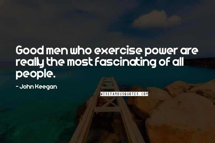 John Keegan quotes: Good men who exercise power are really the most fascinating of all people.