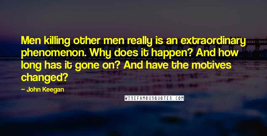 John Keegan quotes: Men killing other men really is an extraordinary phenomenon. Why does it happen? And how long has it gone on? And have the motives changed?