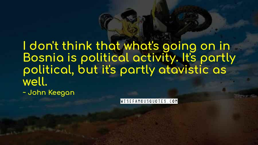 John Keegan quotes: I don't think that what's going on in Bosnia is political activity. It's partly political, but it's partly atavistic as well.