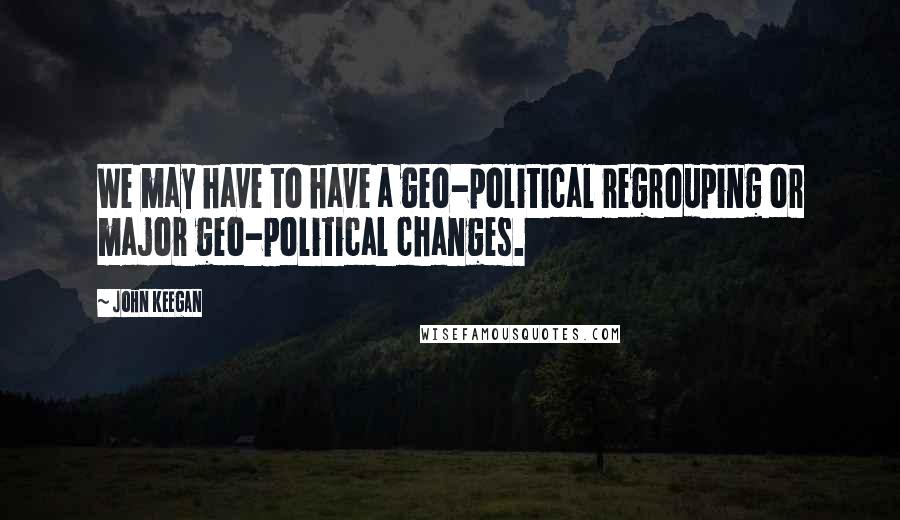 John Keegan quotes: We may have to have a geo-political regrouping or major geo-political changes.