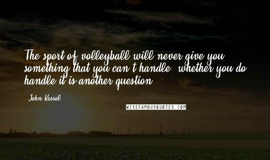 John Kessel quotes: The sport of volleyball will never give you something that you can't handle; whether you do handle it is another question.