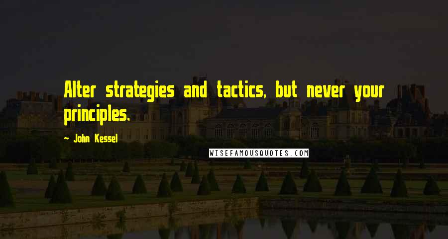 John Kessel quotes: Alter strategies and tactics, but never your principles.