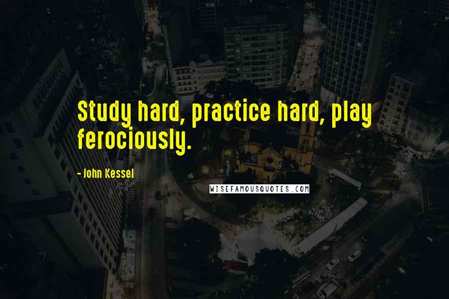 John Kessel quotes: Study hard, practice hard, play ferociously.