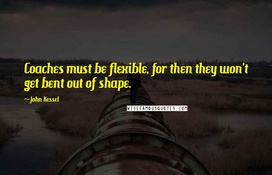 John Kessel quotes: Coaches must be flexible, for then they won't get bent out of shape.