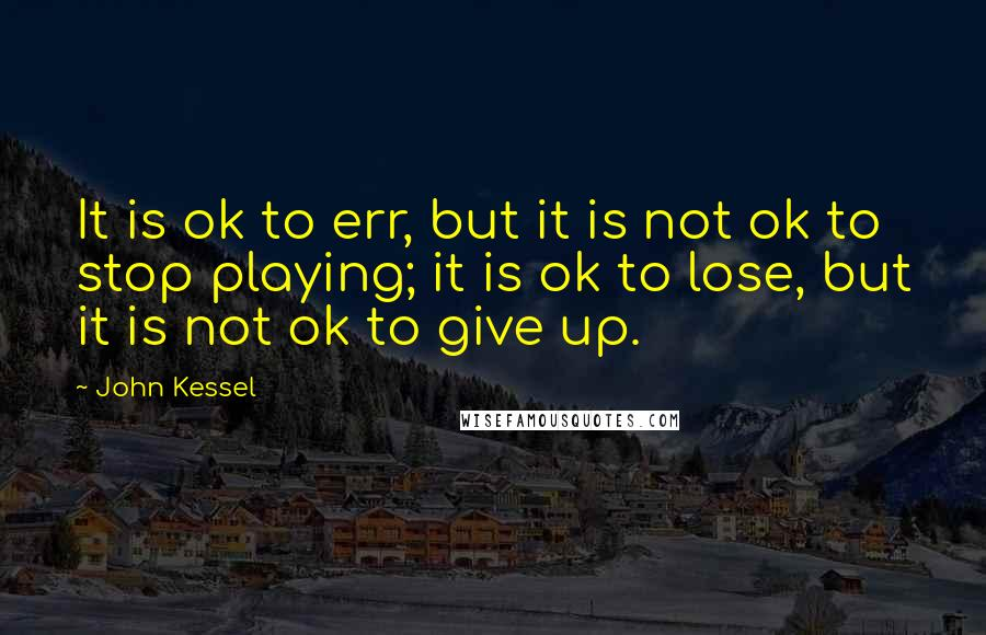 John Kessel quotes: It is ok to err, but it is not ok to stop playing; it is ok to lose, but it is not ok to give up.