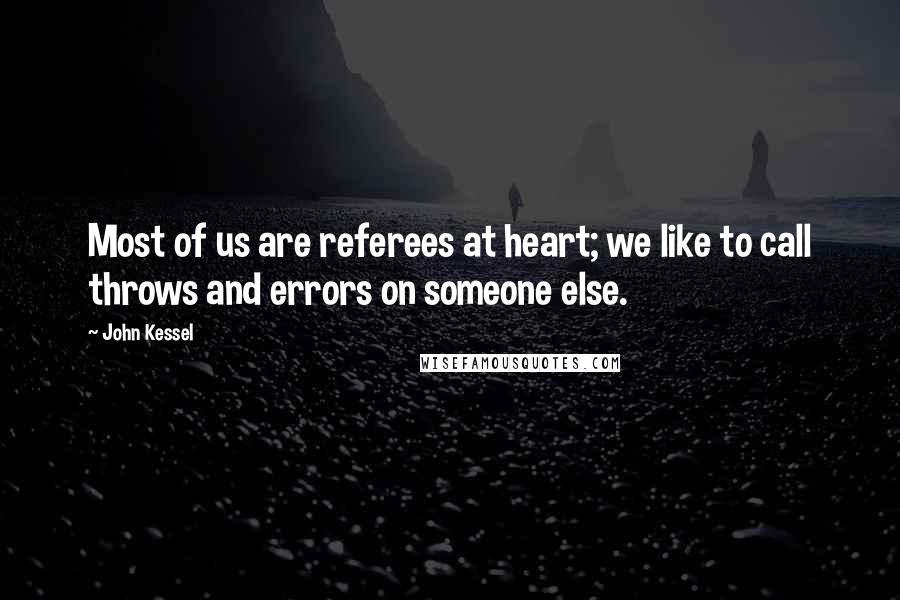 John Kessel quotes: Most of us are referees at heart; we like to call throws and errors on someone else.